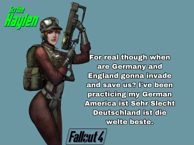 For real though when are Germany and England gonna invade and save us I've been practicing my German America ist Sehr Slecht Deutschland ist die welts beste. Falleut meme