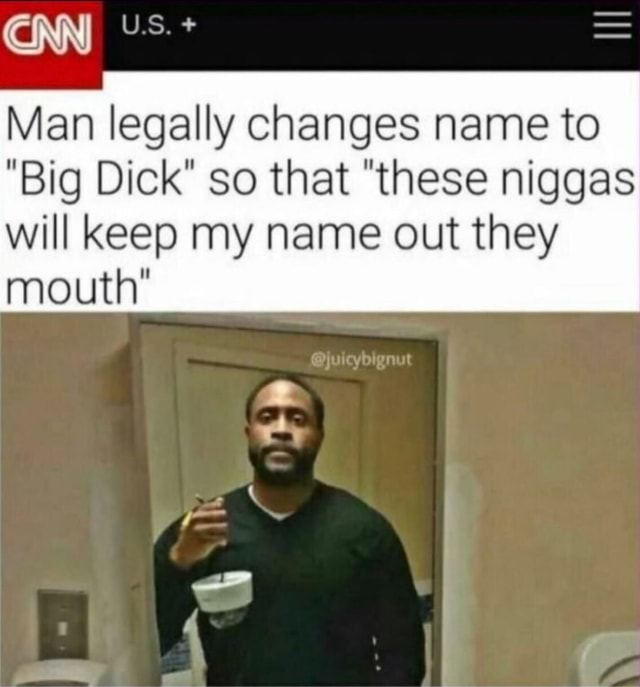 Xx6zigzag9xX CINN Man legally changes name to Big Dick so that these niggas will keep my name out they mouth memes
