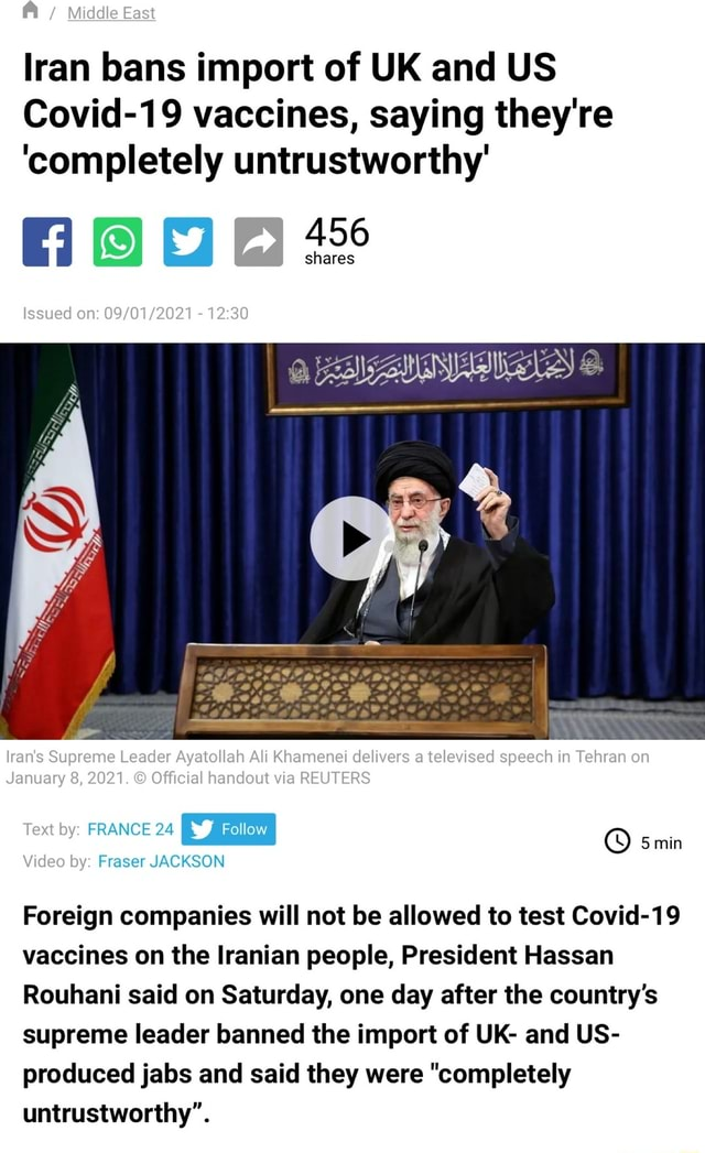 Middle East Iran bans import of UK and US Covid 19 vaccines, saying they're completely untrustworthy Issued on  lran's Supreme Leader Ayatollah Ali Khamenei delivers a televised speech in Tehran on January 8, 2021. Official handout via REUTERS min by FRANCE 24 by Fraser JACKSON Foreign companies will not be allowed to test Covid 19 vaccines on the Iranian people, President Hassan Rouhani said on Saturday, one day after the country's supreme leader banned the import of UK and US produced jabs and said they were completely untrustworthy meme