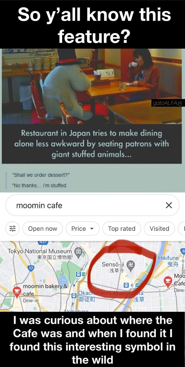 So y'all know this feature ae  Restaurant in Japan tries to make dining alone less awkward by seating patrons with giant stuffed animals  Shall we order dessert  No thanks i'm stuffed moomin cafe x Open now Price Top rated Visited Tokyo.National Museum moomin bakery  and  cafe Dine in. was curious about where the Cafe was and when found it found this interesting symbol in the wild memes