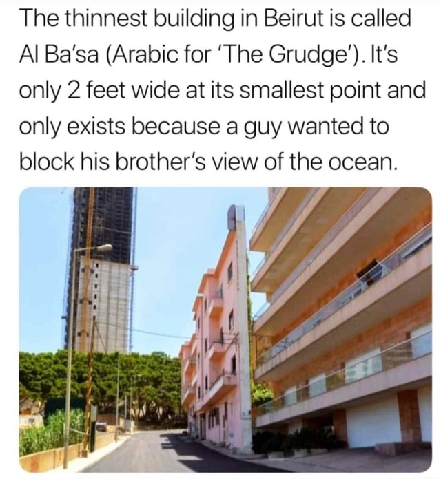 The thinnest building in Beirut is called Al Ba'sa Arabic for The Grudge' . It's only 2 feet wide at its smallest point and only exists because a guy wanted to block his brother's view of the ocean memes