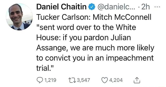 Tucker Carlson Mitch McConnell sent word over to the White House if you pardon Julian Assange, we are much more likely to convict you in an impeachment trial. 1,219 Daniel Chaitin danielc meme