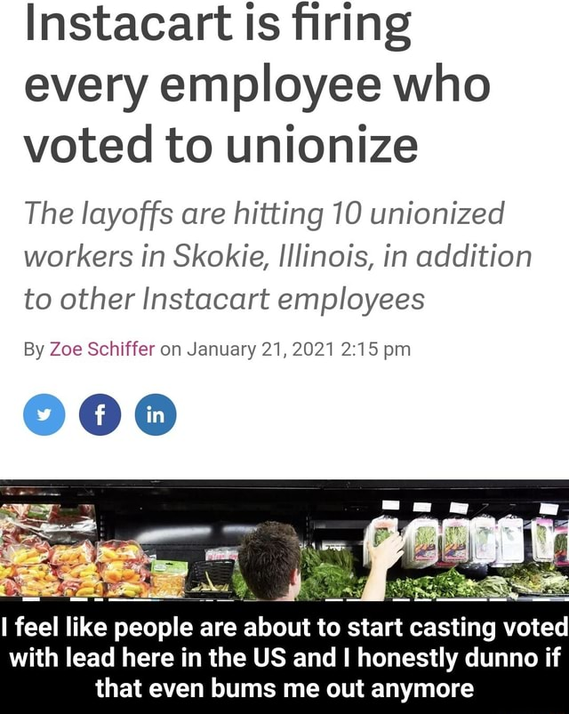 Instacart is firing every employee who voted to unionize The layoffs are hitting 10 unionized workers in Skokie, Illinois, in addition to other Instacart employees By Zoe Schiffer on January 21, 2021 pm feel like people are about to start casting voted with lead here in the US and I honestly dunno if that even bums me out anymore  I feel like people are about to start casting voted with lead here in the US and I honestly dunno if that even bums me out anymore memes