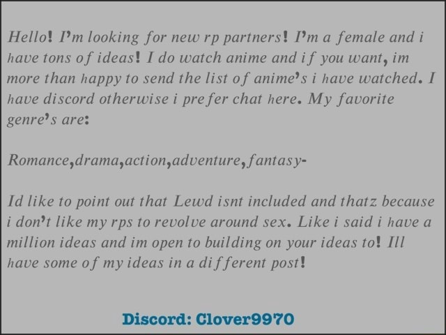 Hello Pm looking for new rp partners a female and have tons of ideas I do watch anime and if you want, im more than happy to send the list of anime's i have watched. I have discord otherwise i pre fer chat here. My favorite genre's ares Romance drama ,action ,adventure, fantasy Id like to point out that Lewd isnt included and thatz because i do not like my rps to revolve around sex. Like i said i have million ideas and im open to building on your ideas to} II have some of my ideas ina dif ferent post Discord Clover9970 memes