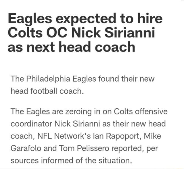 Eagles expected to hire Colts OC Nick Sirianni as next head coach The Philadelphia Eagles found their new head football coach. The Eagles are zeroing in on Colts offensive coordinator Nick Sirianni as their new head coach, NFL Network's lan Rapoport, Mike Garafolo and Tom Pelissero reported, per sources informed of the situation meme