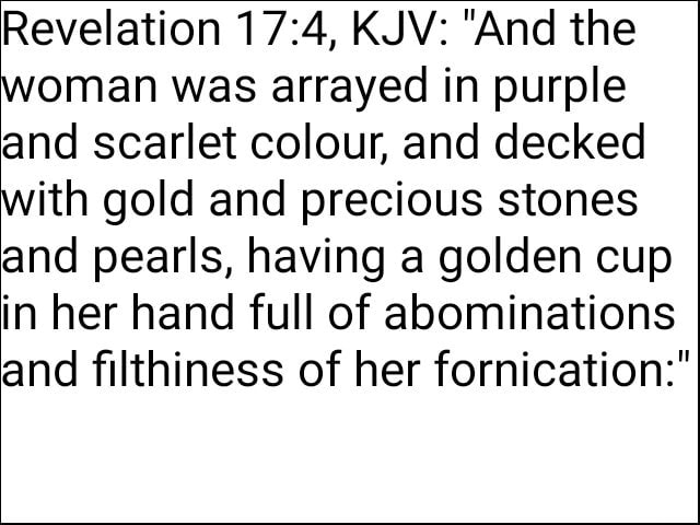 Revelation KJV  And the woman was arrayed in purple and scarlet colour, and decked with gold and precious stones and pearls, having a golden cup in her hand full of abominations and filthiness of her fornication memes