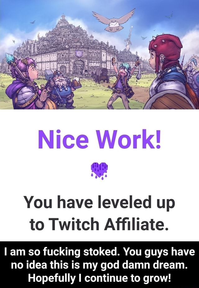 Nice Work You have leveled up to Twitch Affiliate. am so fucking stoked. You guys have no idea this is my god damn dream. Hopefully I continue to grow  I am so fucking stoked. You guys have no idea this is my god damn dream. Hopefully I continue to grow memes