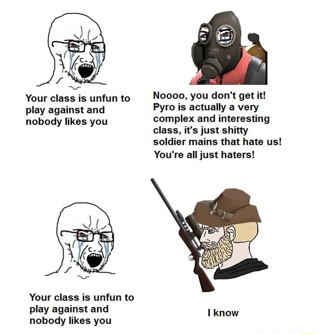 Your class is unfun to Noooo, you do not get it play against and Pyro is actually very nobody likes you complex and interesting class, it's just shitty soldier mains that hate us You're all just haters Your class is unfun to play against and know nobody likes you memes