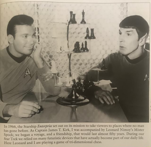In 1966, the Starship Enterprise set out on its mission to take viewers to places where no man has gone before. As Captain James T. Kirk, I was accompanied by Leonard Nimoy's Mister Spock we began a voyage, and a friendship, that would last almost fifty years. During our Star Trek we relied on many futuristic devices that have actually become part of our daily life Here Leonard and are playing a game of tri dimensional chess meme