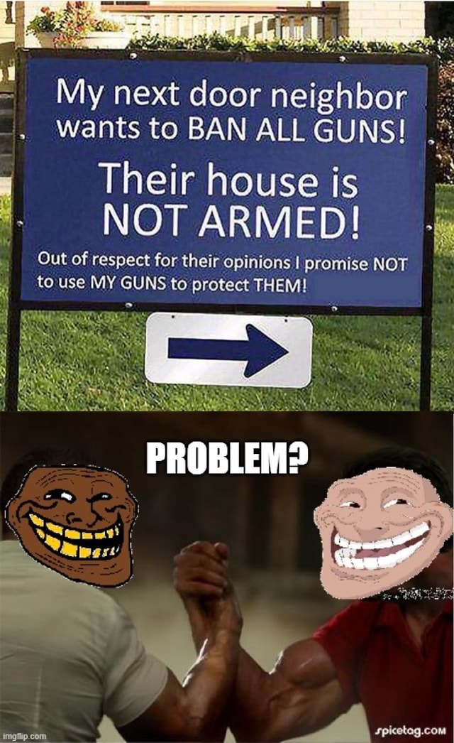 My next door neighbor Wants to BAN ALL GUNS Their house is NOT ARMED Out of respect for their opinions I promise NOT to use MY GUNS to protect THEM meme