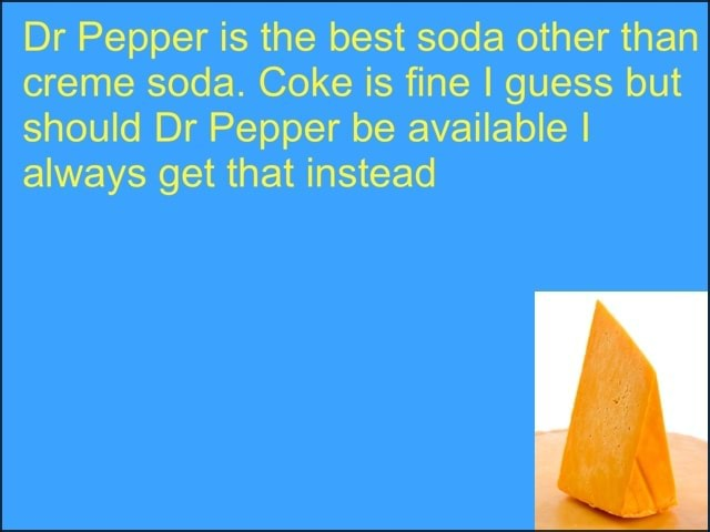 Dr Pepper is the best soda other than creme soda. Coke is fine I guess but should Dr Pepper be available I always get that instead memes