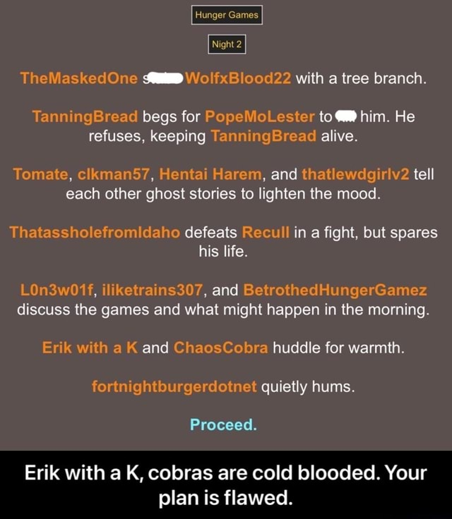 Hunger Games Night 2 TheMaskedOne WolfxBlood22 with a tree branch. TanningBread begs for PopeMoLester to him. He refuses, keeping TanningSread alive. Tomate, clkman57, Hentai Harem, and thatlewdgirlv2 tell each other ghost stories to lighten the mood. Thatassholefromidaho defeats Recull in a fight, but spares his life. LOn3w01f, iliketrains307, and BetrothedHungerGamez discuss the games and what might happen in the morning. Erik with a K and ChaosCobra huddle for warmth. fortnightburgerdotnet quietly hums. Proceed. Erik with a K, cobras are cold blooded. Your plan is flawed.  Erik with a K, cobras are cold blooded. Your plan is flawed memes