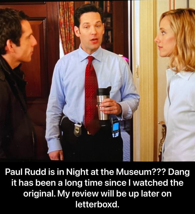 Paul Rudd is in Night at the Museum  Dang it has been a long time since I watched the original. My review will be up later on letterboxd.  Paul Rudd is in Night at the Museum  Dang it has been a long time since I watched the original. My review will be up later on letterboxd meme