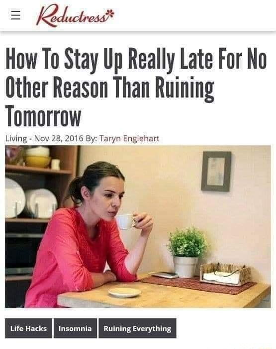Red. wlress* How To Stay Up Really Late For No Other Reason Than Ruining Tomorrow Living  Nov 28, 2016 By Taryn Englehart meme