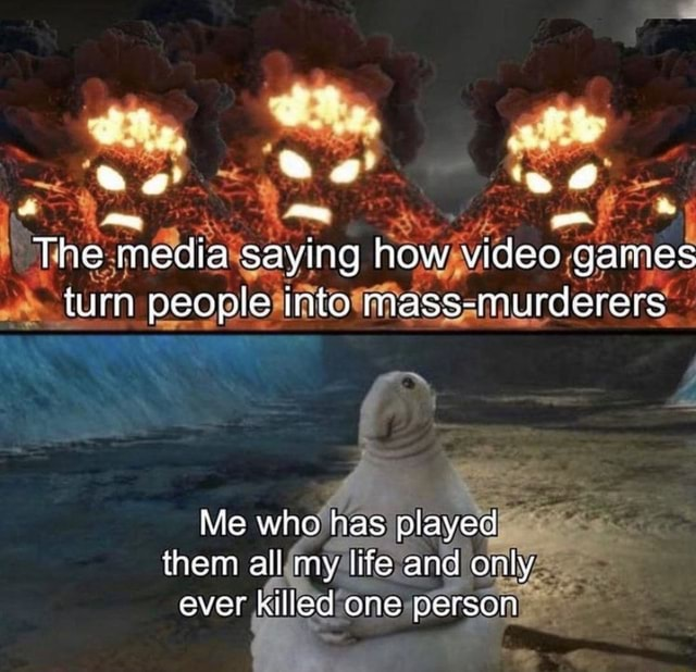 Tne media Saying how games turn people Into mass murdere Me who has played them all my lire and only ever killed one person memes