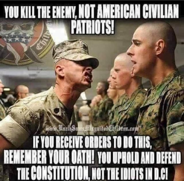 YOU KILL THE ENEMY, NOT AMERICAN CIVILIAN PATRIOTS CA TFYOUREGEIVE ORDERS DOTHIS, REMEMBER YOUR OATH YoU UPHOLD AND DEFEND THEGONSTITUTION. WOT THE IDIOTS memes