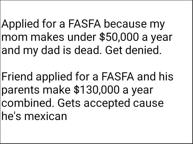 Applied for a FASFA because my mom makes under $50,000 a year and my dad is dead. Get denied. Friend applied for a FASFA and his parents make $130,000 a year combined. Gets accepted cause he's mexican memes