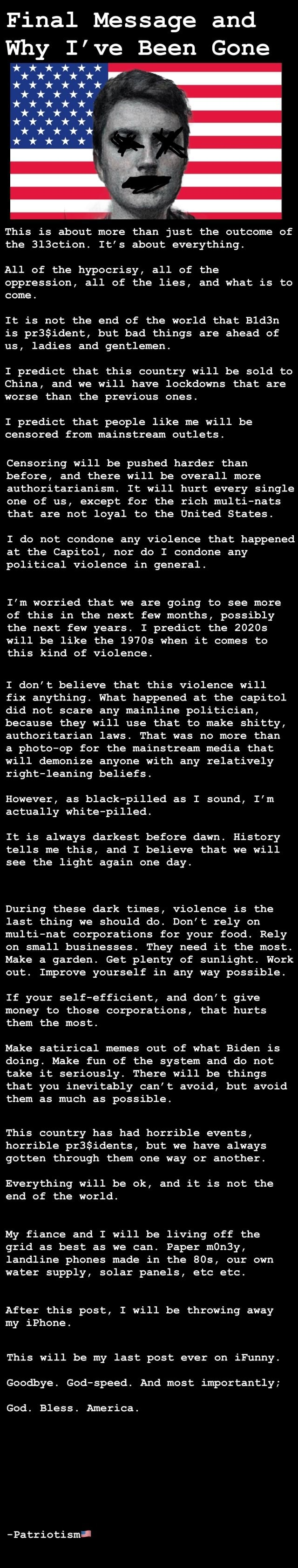 Final Message and Why I've Been Gone wow This is about more than just the outcome of the 313ction. It's about everything. All of the hypocrisy, all of the oppression, all of the lies, and what is to come. It is not the end of the world that Bld3n is but bad things are ahead of us, ladies and gentlemen. I predict that this country will be sold to China, and we will have lockdowns that are worse than the previous ones. I predict that people like me will be censored from mainstream outlets. Censoring will be pushed harder than before, and there will be overall more authoritarianism. It will hurt every single one of us, except for the rich multi nats that are not loyal to the United States. I do not condone any violence that happened at the Capitol, nor do I condone any political violence in g