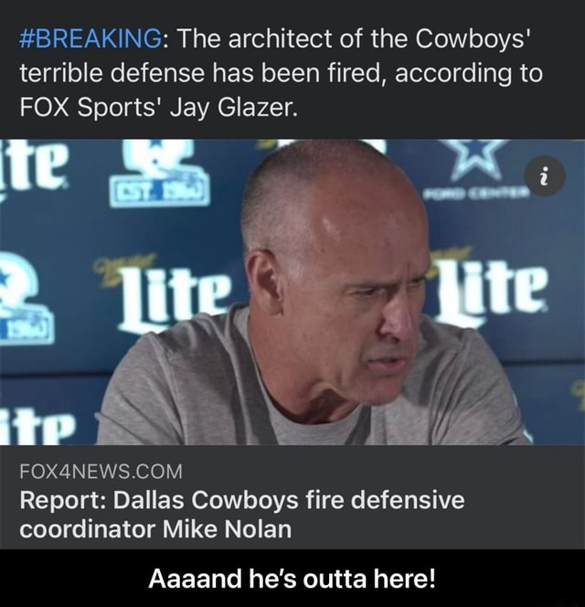 BREAKING The architect of the Cowboys terrible defense has been fired, according to FOX Sports Jay Glazer. jite Report Dallas Cowboys fire defensive coordinator Mike Nolan Aaaand he's outta here Aaaand he's outta here memes