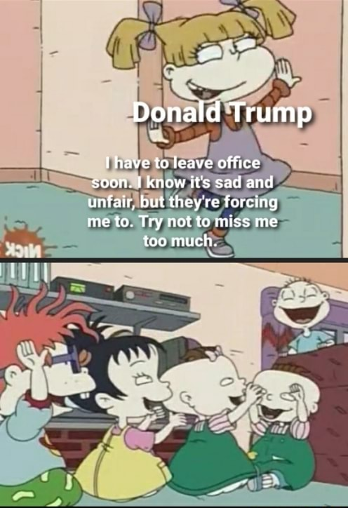 Donald Trump Ihave to leave office soon. know it's sad and unfair, but they re forcing me to. Try not to miss me too much memes