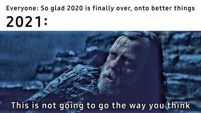 Everyone So glad 2020 is finally over, onto better things 2021 LE This is not going to go the way you think memes