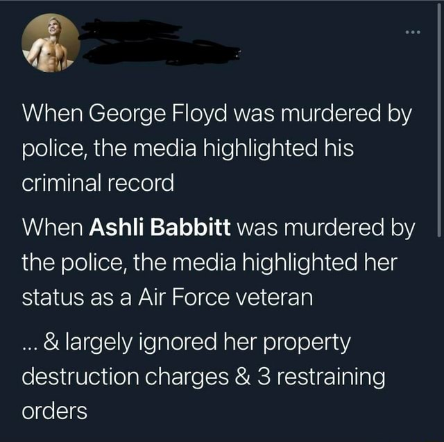 By When George Floyd was murdered by police, the media highlighted his criminal record When Ashli Babbitt was murdered by the police, the media highlighted her status as a Air Force veteran and largely ignored her property destruction charges and 3 restraining orders memes