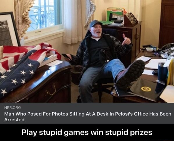 Man Who Posed For Photos Sitting At A Desk In Pelosi's Office Has Been Arrested Play stupid games win stupid prizes Play stupid games win stupid prizes memes