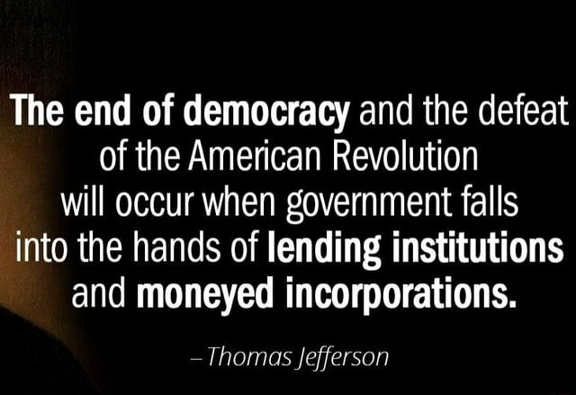 The end of democracy and the defeat of the American Revolution will occur when government falls into the hands of lending institutions and moneyed incorporations. Thomas Jefferson memes