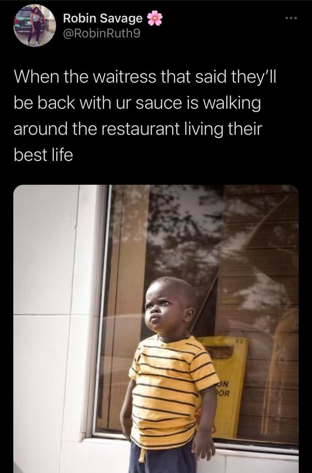 Robin Savage When the waitress that said they'll be back with ur sauce is walking around the restaurant living their best life memes