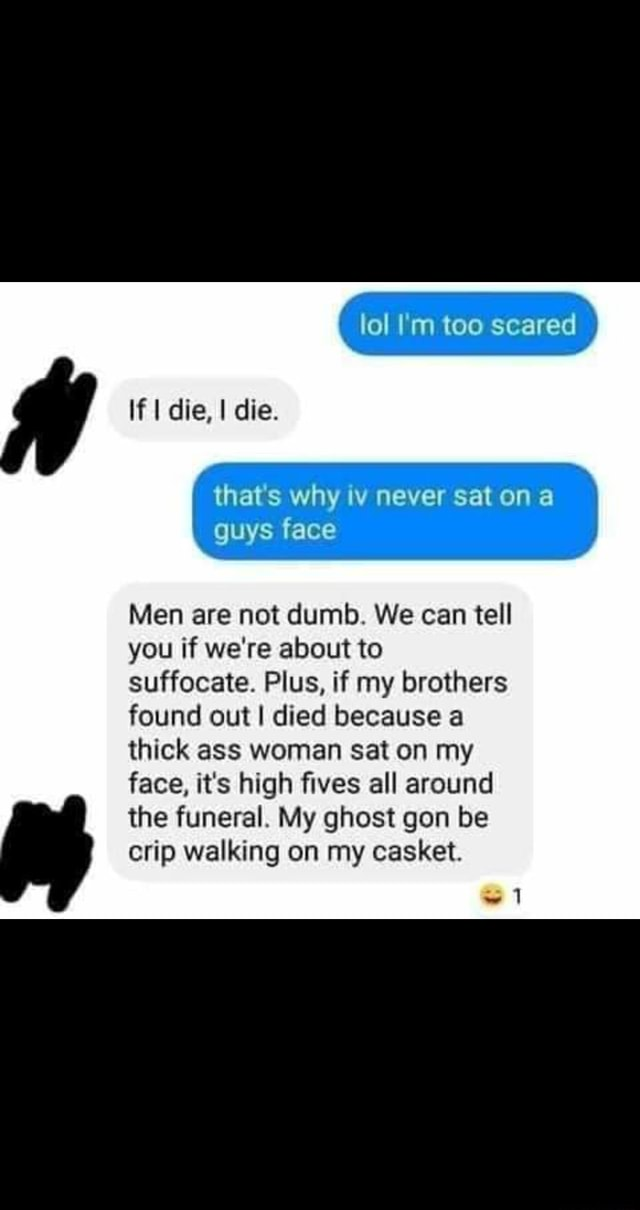 Lol I'm too scared If I die, I die. that's why iv never sat on a guys face Men are not dumb. We can tell you if we're about to suffocate. Plus, if my brothers found out I died because a thick ass woman sat on my face, it's high fives all around the funeral. My ghost gon be crip walking on my casket. 1 meme