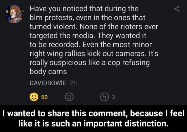 Have you noticed that during the blm protests, even in the ones that turned violent. None of the rioters ever targeted the media. They wanted it to be recorded. Even the most minor right wing rallies kick out cameras. It's really suspicious like a cop refusing body cams DAVIDBOWIE 60 I wanted to share this comment, because I feel like it is such an important distinction. I wanted to share this comment, because I feel like it is such an important distinction meme