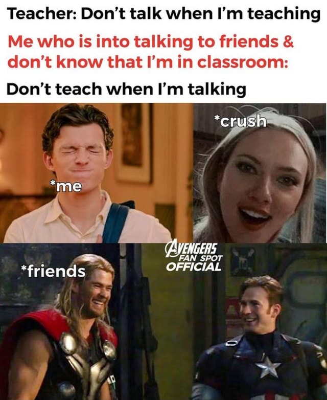Teacher Do not talk when I'm teaching Me who is into talking to friends and do not know that I'm in classroom crush Do not teach when I'm talking me AVENGERS OFFICIAL memes
