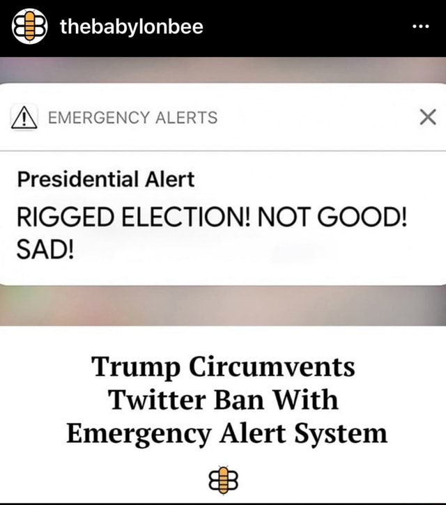 Thebabylonbee Z EMERGENCY ALERTS Presidential Alert RIGGED ELECTION NOT GOOD SAD Trump Circumvents Twitter Ban With Emergency Alert System memes