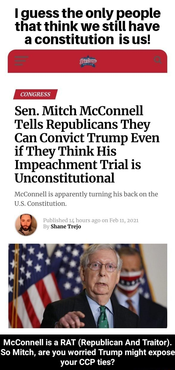 I guess the only people that think we still have aconstitution is us   il CONGRESS Sen. Mitch McConnell Tells Republicans They Can Convict Trump Even if They Think His Impeachment Trial is Unconstitutional McConnell is apparently turning his back on the U.S. Constitution. Published hours ago on Feb 11, 2021 By Shane Trejo McConnell is a RAT Republican And Traitor . So Mitch, are you worried Trump might expose your CCP ties  McConnell is a RAT Republican And Traitor . So Mitch, are you worried Trump might expose your CCP ties memes