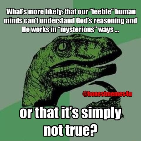 What's more likely that our feeble human minds can not understand God's reasoning an an He works in mysterious ways or thatit's simply not true meme