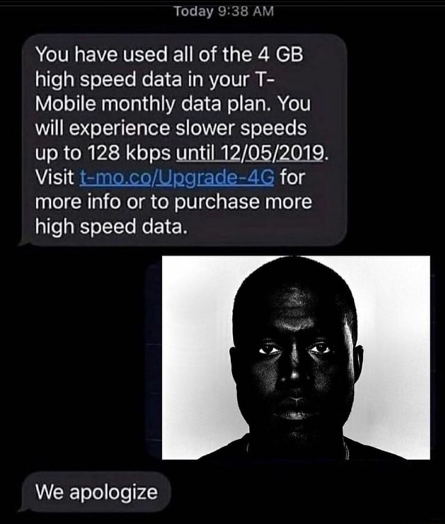 Today AM You have used all of the 4 GB high speed data in your T Mobile monthly data plan. You will experience slower speeds up to 128 kbps until Visit agrade 4G for more info or to purchase more high speed data. We apologize meme