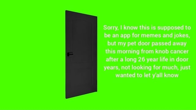 Sorry, I know this is supposed to be an app for memes and jokes, but my pet door passed away this morning from knob cancer after a long 26 year life in door years, not looking for much, just wanted to let y'all know