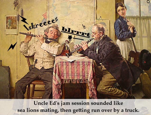 Uncle Ed's jam session sounded like sea lions mating. then cettine run over by a truck memes