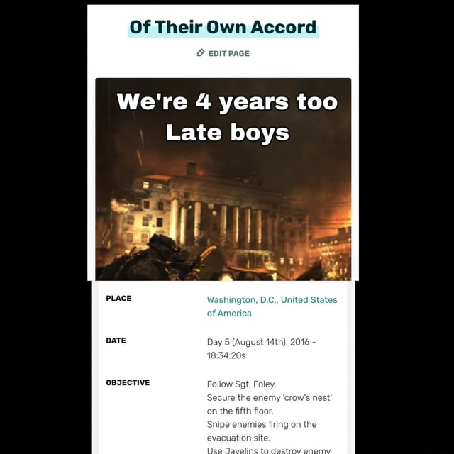 Of Their Own Accord EDIT PAGE We're 4 years too Late boys PLAGE Washington, O.C United States of America Day 5 August 14th, 2016 OBJECTIVE Follow Sgt. Foley. Secure the enemy crow's nest on the fifth floor. Snipe enemies firing on the evacuation site. es ta memes