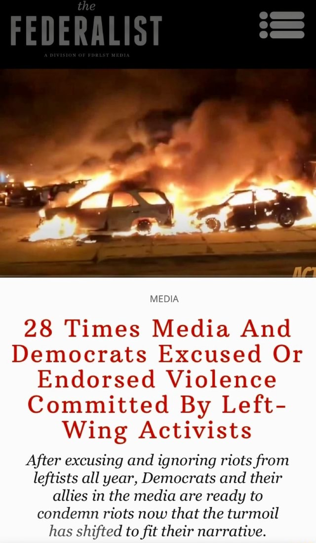 Af MEDIA 28 Times Media And Democrats Excused Or Endorsed Violence Committed By Left Wing Activists After excusing and ignoring riots from leftists all year, Democrats and their allies in the media are ready to condemn riots now that the turmoil has shifted to fit their narrative memes
