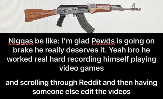 Brake he really deserves it. Yeah bro he worked real hard recording himself playing games Niggas be like I'm glad Pewds is going on and scrolling through Reddit and then having someone else edit the and scrolling through Reddit and then having someone else edit the meme