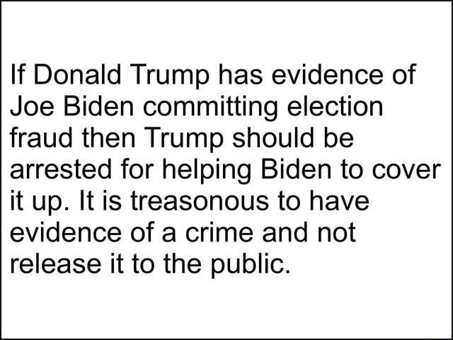 If Donald Trump has evidence of Joe Biden committing election fraud then Trump should be arrested for helping Biden to cover it up. It is treasonous to have evidence of a crime and not release it to the public memes