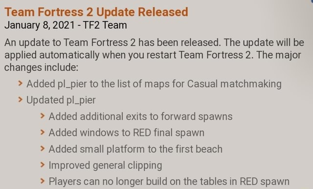 Team Fortress 2 Update Released January 8, 2021 Team An update to Team Fortress 2 has been released. The update will be applied automatically when you restart Team Fortress 2. The major changes include Added pl pier to the list of maps for Casual matchmaking Updated pl pier Added additional exits to forward spawns Added windows to RED final spawn Added small platform to the first beach Improved general clipping Dlavere ran nn lancer hitild an the tahlac in DEN enawn memes