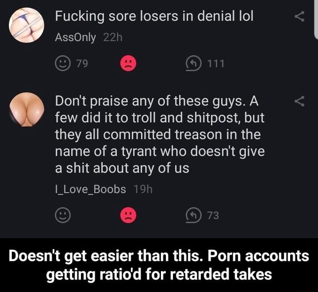 Fucking sore losers in denial lol AssOnly 79 Do not praise any of these guys. A few did it to troll and shitpost, but they all committed treason in the name of a tyrant who doesn't give a shit about any of us I Love Boobs 73 Doesn't get easier than this. Porn accounts getting ratio'd for retarded takes Doesn't get easier than this. Porn accounts getting ratio'd for retarded takes memes