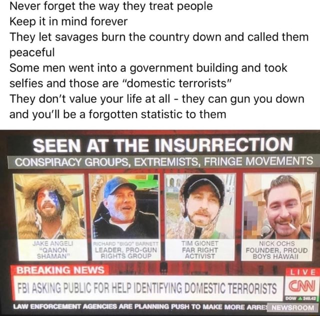 Never forget the way they treat people Keep it in mind forever They let savages burn the country down and called them peaceful Some men went into a government building and took selfies and those are domestic terrorists They do not value your life at all they can gun you down and you'll be a forgotten statistic to them SEEN AT THE INSURRECTION CONSPIRACY GROUPS, EXTREMISTS, FRINGE MOVEMENTS NICK OCHS FOUNDER, PROUD BOYS HAWAII FYING DOMESTIC TERRORISTS I CINN READ LIVE LAW ENFORCEMENT AGENCIES ARE PLANNING PUSH TO MAKE MORE ARREQNEWSHOOM meme
