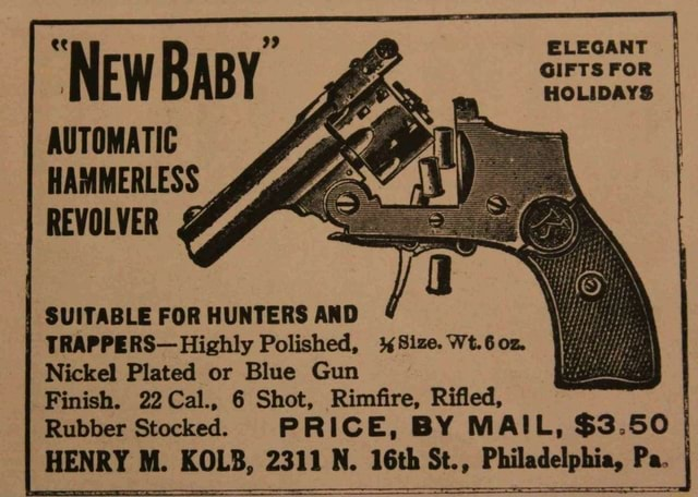ELEGANT GIFTS FOR HOLIDAYS NEWBABY AUTOMATIC HAMMERLESS REVOLVER SUITABLE FOR HUNTERS AND TRAPPERS Highly Polished, Size. Wt.6o0z. Nickel Plated or Blue Gun Finish. 22Cal., 6 Shot, Rimfire, Rifled, Rubber Stocked. PRICE, BY MAIL, $3.50 HENRY M. KOLB, 2311 N. 16th St., Philadelphia, Pa memes