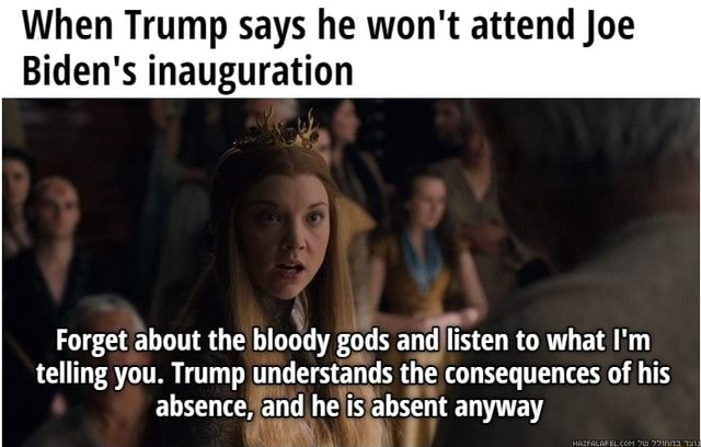 When Trump says he won't attend Joe Biden's inauguration Forget about the bloody gods and listen to what I'm telling you. Trump understands the consequences of his absence, and he is absent anyway meme