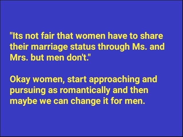 Its not fair that women have to share their marriage status through Ms. and Mrs. but men do not. Okay women, start approaching and pursuing as romantically and then maybe we can change it for men meme