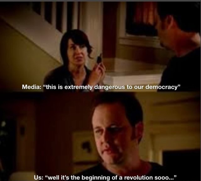 Media this is extremely dangerous to our democracy Us ell it's the beginning of a revolution sooo memes