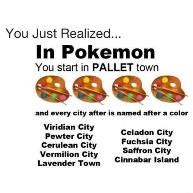 You Just Realized In Pokemon You start in PALLET town and every city after is named after a color Viridian City Celadon City Pewter City Fuchsia City Cerulean Vermilion City Saffron City Vermilion City Lavender Town Cinnabar Island memes